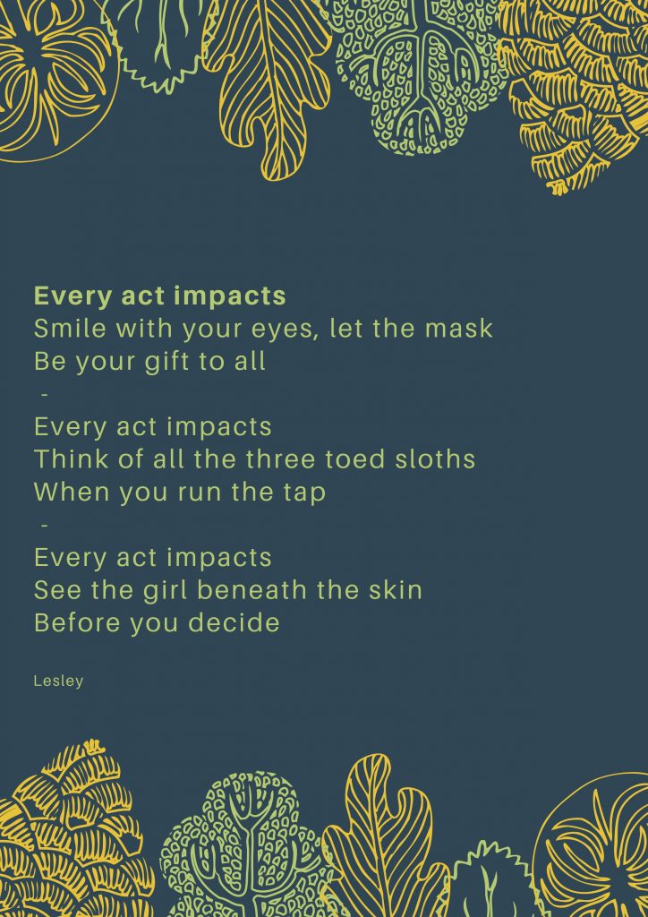 A serious of haikus written in a leaf green font on a petrol blue backdrop. The poem is framed above and below by bright yellow and green illustrations of leafs. The haikus read: Every act impacts. Smile with your eyes, let the mask Be your gift to all. Every act impacts Think of all the three toed sloths when you run the tap Every act impacts see the girl beneath the skin before you decide. Lesley.