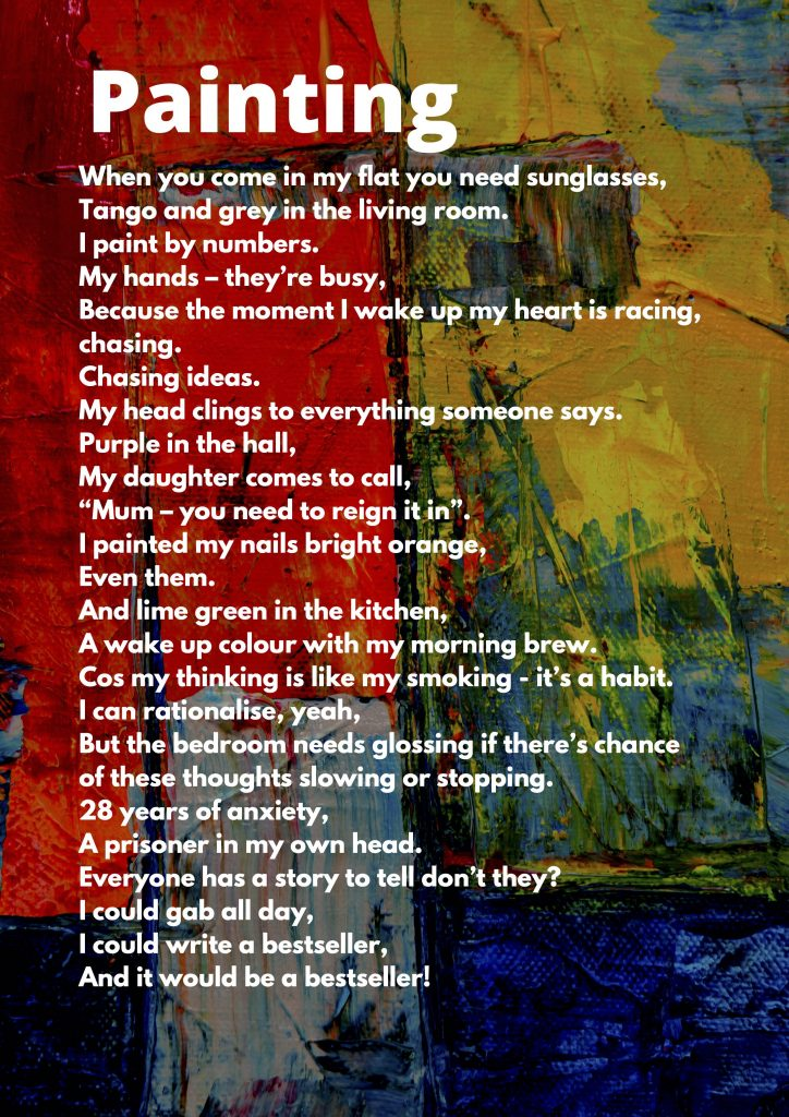 "A poem titled 'Painting' is typed in white font onto a photograph of brightly colours abstract painting. The poem reads: When you come in my flat you need sunglasses, Tango and grey in the living room. I paint by numbers. My hands – they're busy, Because the moment I wake up my heart is racing, chasing. Chasing ideas. My head clings to everything someone says. Purple in the hall, My daughter comes to call, ""Mum – you need to reign it in"". I painted my nails bright orange, Even them. And lime green in the kitchen, A wake up colour with my morning brew. Cos my thinking is like my smoking - it's a habit. I can rationalise, yeah, But the bedroom needs glossing if there's chance of these thoughts slowing or stopping. 28 years of anxiety, A prisoner in my own head. Everyone has a story to tell, don't they? I could gab all day, I could write a bestseller, And it would be a bestseller!"